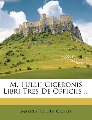 M. Tullii Ciceronis Libri Tres de Officiis ... - Cicero, Marcus Tullius