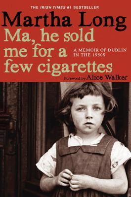 Ma, He Sold Me for a Few Cigarettes: A Memoir of Dublin in the 1950s - Long, Martha