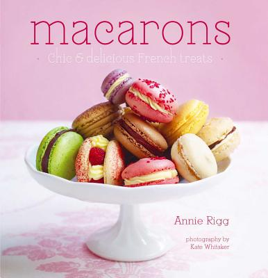 Macarons: Chic & Delicious French Treats - Rigg, Annie