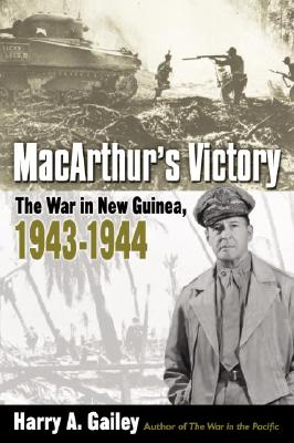 MacArthur's Victory: The War in New Guinea, 1943-1944 - Gailey, Harry A