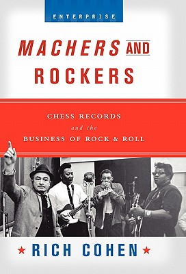 Machers and Rockers: Chess Records and the Business of Rock & Roll - Cohen, Rich
