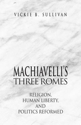 Machiavelli's Three Romes: Religion, Human Liberty, and Politics Reformed - Sullivan, Vickie B