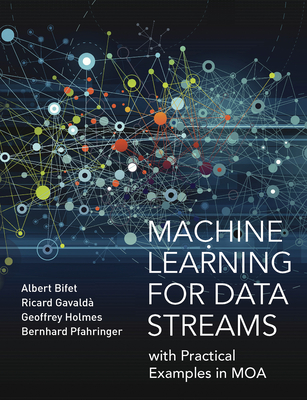 Machine Learning for Data Streams: with Practical Examples in MOA - Bifet, Albert, and Gavalda, Ricard, and Holmes, Geoff