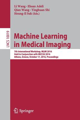 Machine Learning in Medical Imaging: 7th International Workshop, MLMI 2016, Held in Conjunction with Miccai 2016, Athens, Greece, October 17, 2016, Proceedings - Wang, Li (Editor)