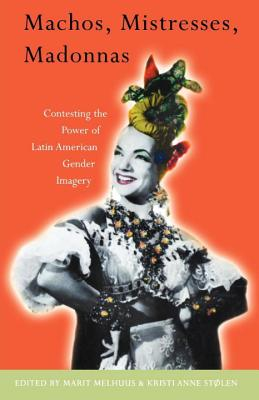 Machos, Mistresses, Madonnas: Contesting the Power of Latin American Gender Imagery - Melhuus, Marit (Editor), and Stolen, Kristi Anne (Editor)