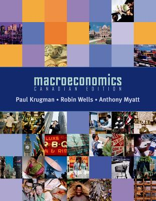Macroeconomics: Canadian Edition - Krugman, Paul, and Wells, Robin, and Myatt, Anthony