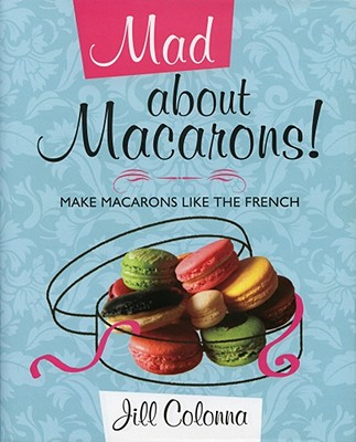 Mad About Macarons!: Make Macarons Like the French - Colonna, Jill