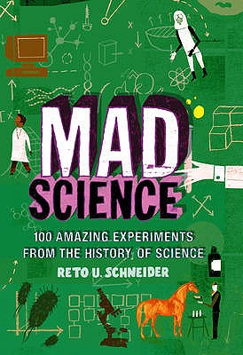 Mad Science: 100 Amazing Experiments from the History of Science - Schneider, Reto