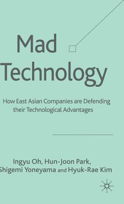Mad Technology: How East Asian Companies Are Defending Their Technological Advantages - Oh, I