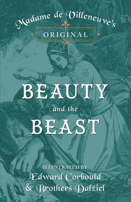 Madame de Villeneuve's Original Beauty and the Beast - Illustrated by Edward Corbould and Brothers Dalziel - Villeneuve, Gabrielle-Suzanne Barbot De, and Planche, J R