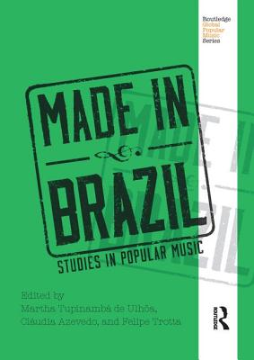 Made in Brazil: Studies in Popular Music - Tupinamba De Ulhoa, Martha (Editor), and Azevedo, Claudia (Editor), and Trotta, Felipe (Editor)