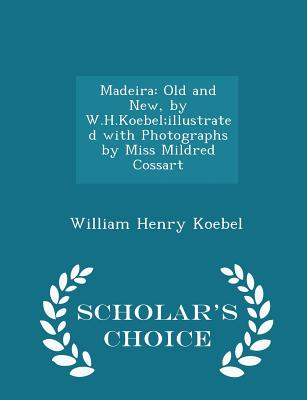 Madeira: Old and New, by W.H.Koebel;illustrated with Photographs by Miss Mildred Cossart - Scholar's Choice Edition - Koebel, William Henry