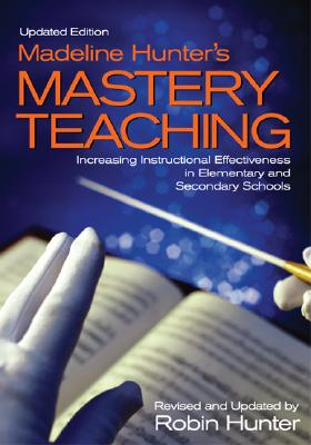 Madeline Hunter's Mastery Teaching: Increasing Instructional Effectiveness in Elementary and Secondary Schools - Hunter, Robin