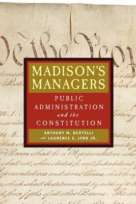 Madison's Managers: Public Administration and the Constitution - Bertelli, Anthony M, and Lynn, Laurence E, Professor