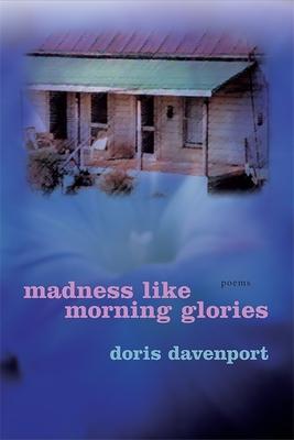 Madness Like Morning Glories: Poems - Davenport, Doris