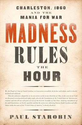 Madness Rules the Hour: Charleston, 1860 and the Mania for War - Starobin, Paul