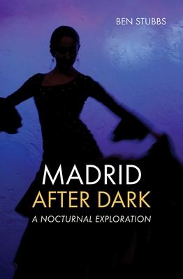 Madrid After Dark: A Nocturnal Exploration - Stubbs, Ben