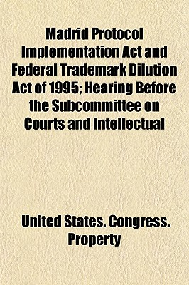 Madrid Protocol Implementation ACT and Federal Trademark Dilution Act of 1995; Hearing Before the Subcommittee on Courts and Intellectual - Property, United States Congress