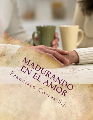 Madurando En El Amor: El Amor No Se Improvisa - Cortes S J, P Francisco, and Escandon L, Ing Fernando (Commentaries by), and Ballerino M, Ing Carlos (Notes by)