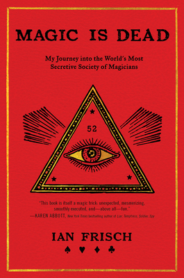 Magic Is Dead: My Journey Into the World's Most Secretive Society of Magicians - Frisch, Ian