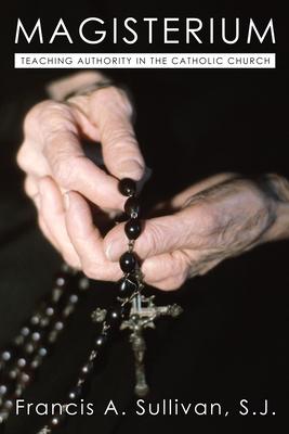 Magisterium: Teaching Authority in the Catholic Church - Sullivan, Francis A
