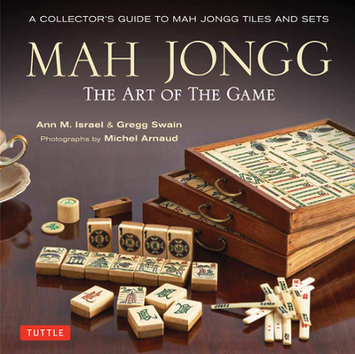Mah Jongg: The Art of the Game: A Collector's Guide to Mah Jongg Tiles and Sets - Israel, Ann, and Swain, Gregg, and Arnaud, Michel (Photographer)