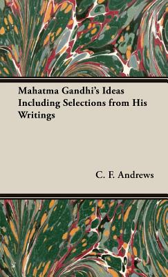 Mahatma Gandhi's Ideas Including Selections from His Writings - Andrews, C F