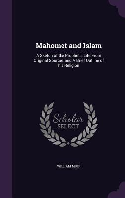 Mahomet and Islam: A Sketch of the Prophet's Life from Original Sources and a Brief Outline of His Religion - Muir, William, Sir