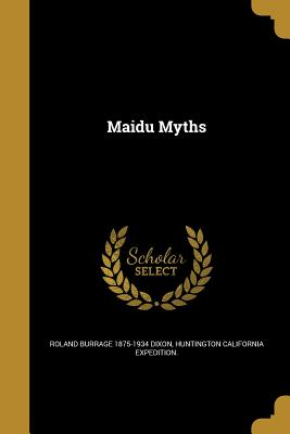 Maidu Myths - Dixon, Roland Burrage 1875-1934, and Huntington California Expedition (Creator)