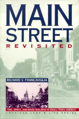 Main Street Revisited Time, Space, and Image Building in Small-Town America - Francaviglia, Richard V, and Franklin, Wayne, Professor (Foreword by)