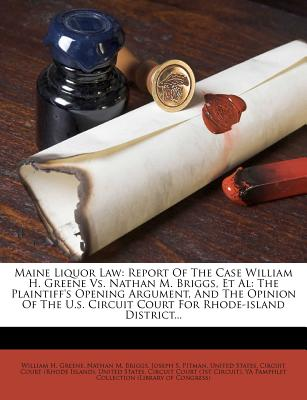Maine Liquor Law: Report of the Case William H. Greene vs. Nathan M. Briggs, et al: The Plaintiff's Opening Argument, and the Opinion of the U.S. Circuit Court for Rhode-Island District - Greene, William H, and Nathan M Briggs (Creator), and Joseph S Pitman (Creator)