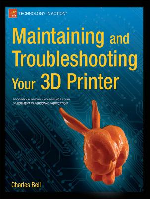Maintaining and Troubleshooting Your 3D Printer - Bell, Charles, Sir
