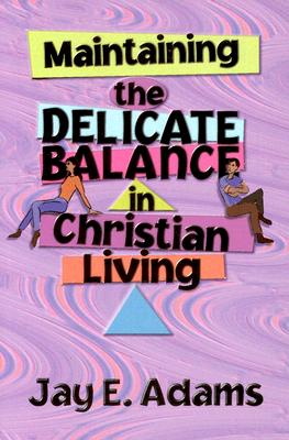 Maintaining the Delicate Balance in Christian Living: Biblical Balance in a World That's Tilted Toward Sin! - Adams, Jay E