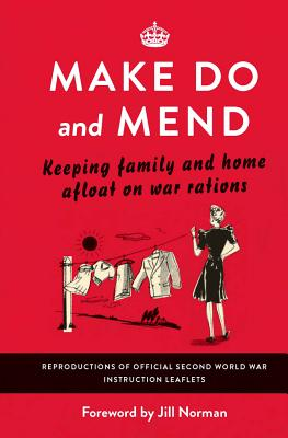 Make Do and Mend: Keeping Family and Home Afloat on War Rations - Norman, Jill (Introduction by)