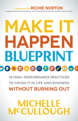 Make It Happen Blueprint: 18 High-Performance Practices to Crush It in Life and Business Without Burning Out - McCullough, Michelle, and Norton, Richie (Foreword by)