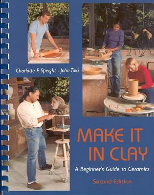 Make It in Clay: A Beginner's Guide to Ceramics - Speight, Charlotte F, and Toki, John