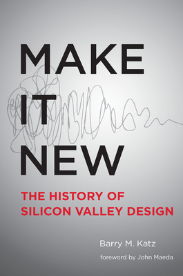 Make It New: A History of Silicon Valley Design - Katz, Barry M, and Maeda, John (Foreword by)