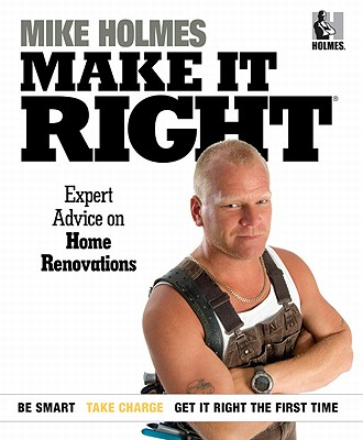 Make It Right: Inside Home Renovation with Canada's Most Trusted Contractor - Holmes, Mike