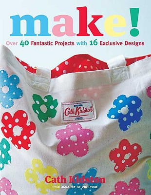 Make!: Over 40 Fantastic Sewing Projects with 16 Exclusive Designs - Kidston, Cath, and Tryde, Pia