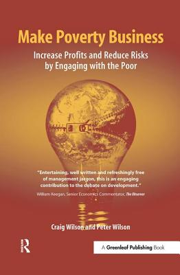 Make Poverty Business: Increase Profits and Reduce Risks by Engaging with the Poor - Wilson, Craig, and Wilson, Peter