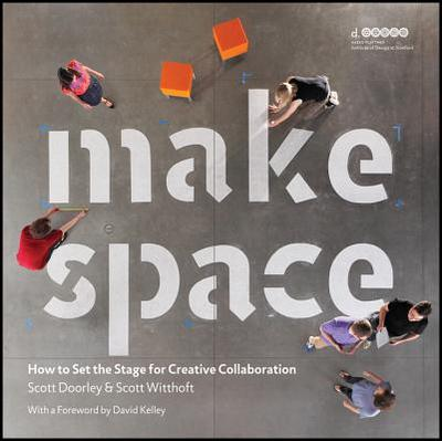 Make Space: How to Set the Stage for Creative Collaboration - Doorley, Scott, and Witthoft, Scott, and Hasso Platner Institute of Design at Stanford University