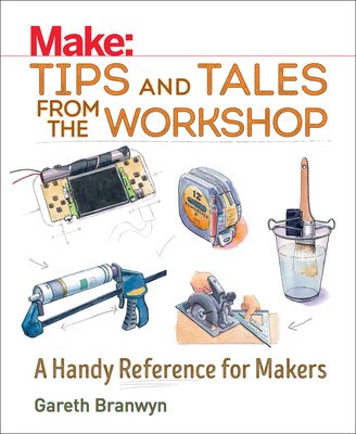 Make: Tips and Tales from the Workshop: A Handy Reference for Makers - Branwyn, Gareth