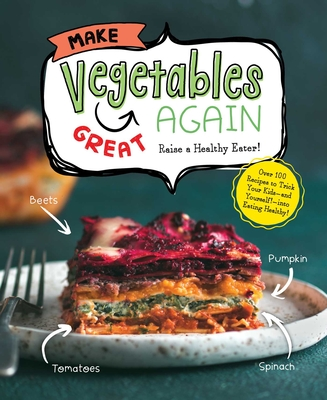 Make Vegetables Great Again: Over 100 Recipes to Trick Your Kids Into Eatin' Their Greens - Whalen Book Works (Creator)
