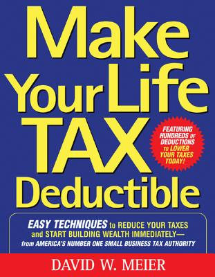 Make Your Life Tax Deductible: Easy Techniques to Reduce Your Taxes and Start Building Wealth Immediately - Meier, David W