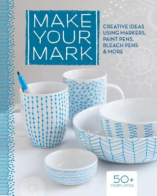 Make Your Mark: Creative Ideas Using Markers, Paint Pens, Bleach Pens & More - Lark Books
