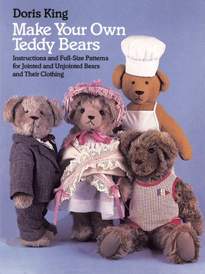 Make Your Own Teddy Bears: Instructions and Full-Size Patterns for Jointed and Unjointed Bears and Their Clothing - King, Doris