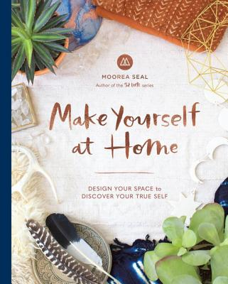 Make Yourself At Home: Design Your Space to Discover Your True Self - Seal, Moorea