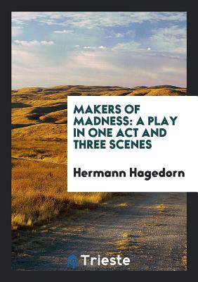Makers of Madness: A Play in One Act and Three Scenes - Hagedorn, Hermann