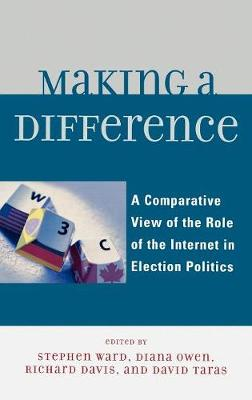 Making a Difference: A Comparative View of the Role of the Internet in Election Politics - Davis, Richard (Contributions by), and Owen, Diana (Contributions by), and Taras, David (Editor)
