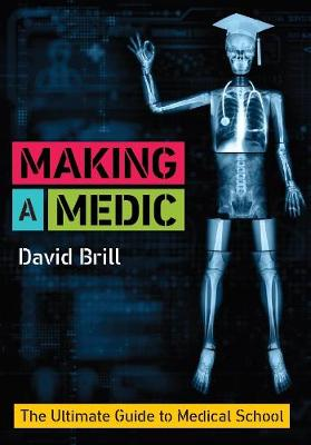 Making a Medic: The Ultimate Guide to Medical School - Brill, David